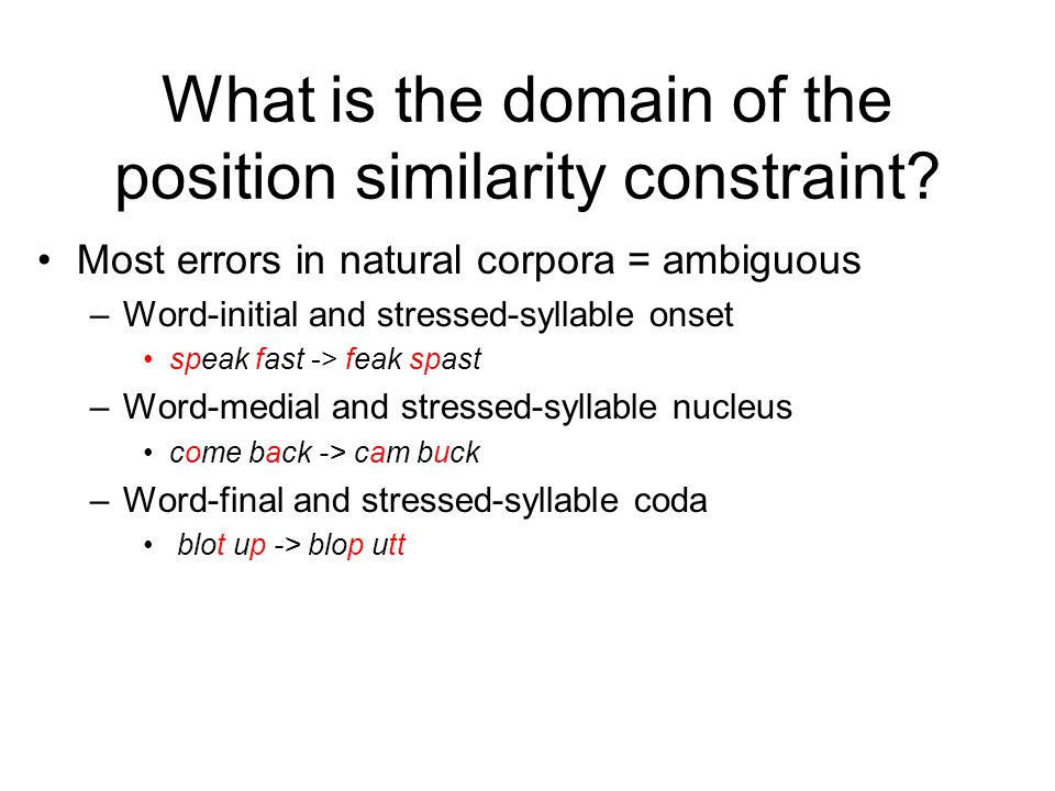 Why categorizing is important (2) Position similarity constraint Implications for models –If adopt the syllable-based view, leads to syllable-based planning frames –But perhaps the planning frame is based on word structure, foot structure, other Elicitation experiment (Shattuck-Hufnagel 1992) –Compare effects of word-position similarity vs.