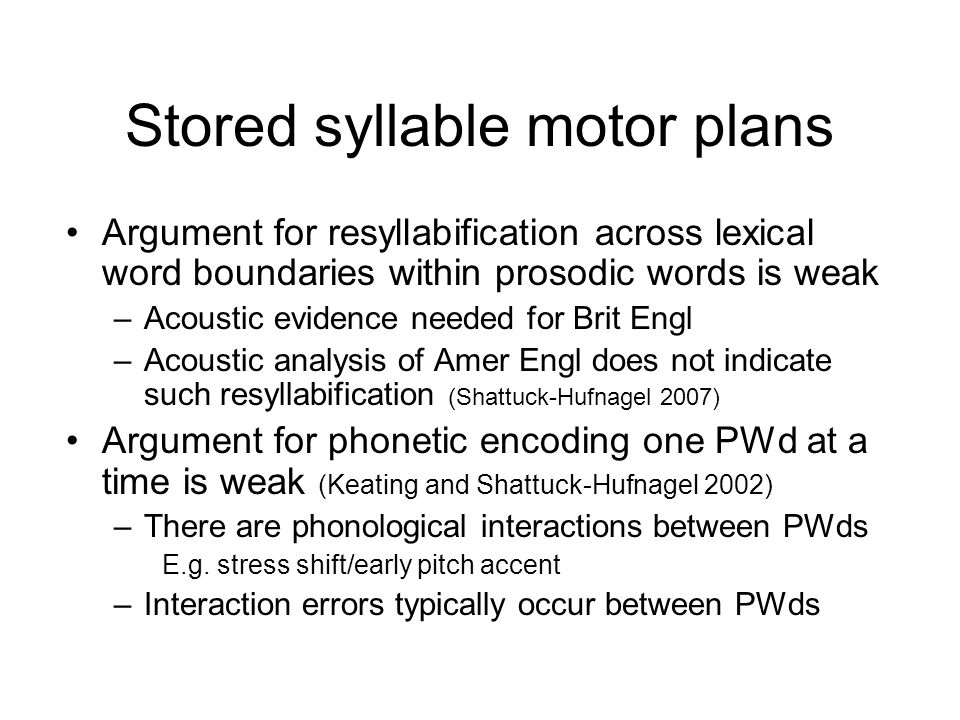 Stored syllable motor plans Argument for resyllabification across lexical word boundaries within prosodic words is weak –Acoustic evidence needed for Brit Engl –Acoustic analysis of Amer Engl does not indicate such resyllabification (Shattuck-Hufnagel 2007)