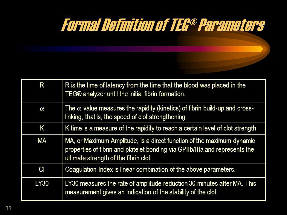 11 Formal Definition of TEG® Parameters RR is the time of latency from the time that the blood was placed in the TEG® analyzer until the initial fibrin formation.