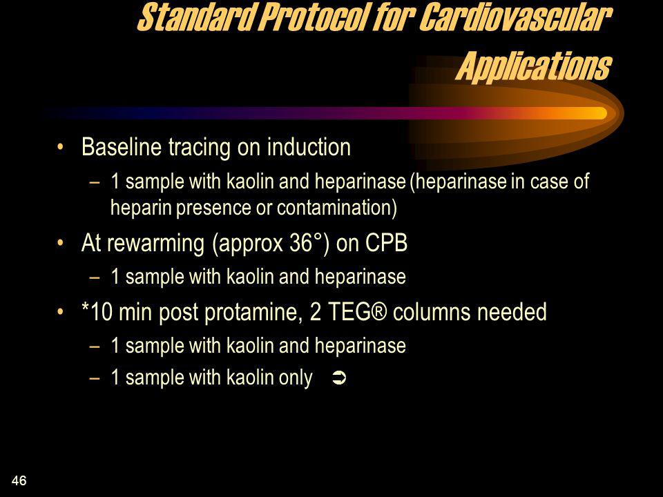 46 Standard Protocol for Cardiovascular Applications Baseline tracing on induction –1 sample with kaolin and heparinase (heparinase in case of heparin presence or contamination) At rewarming (approx 36°) on CPB –1 sample with kaolin and heparinase *10 min post protamine, 2 TEG® columns needed –1 sample with kaolin and heparinase –1 sample with kaolin only