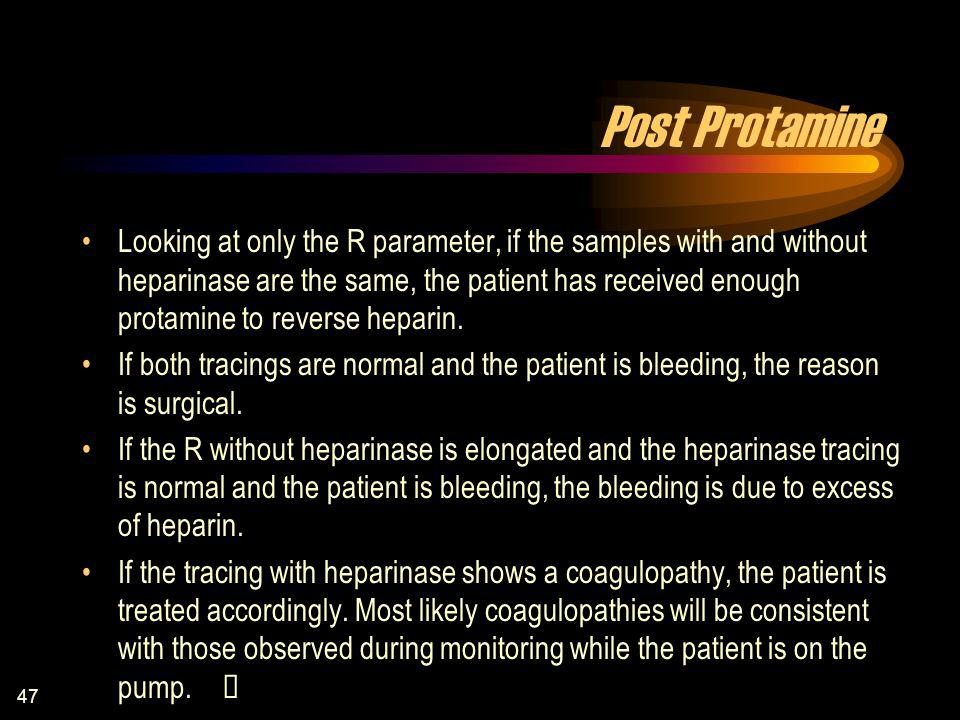 47 Post Protamine Looking at only the R parameter, if the samples with and without heparinase are the same, the patient has received enough protamine to reverse heparin.