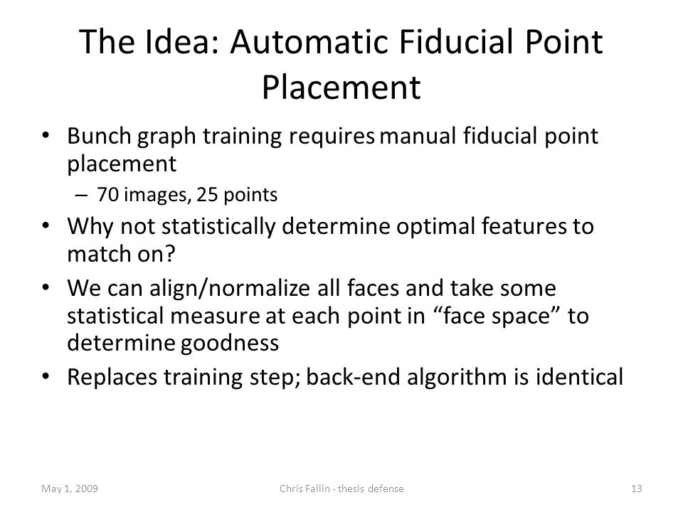 The Idea: Automatic Fiducial Point Placement Bunch graph training requires manual fiducial point placement – 70 images, 25 points Why not statistically determine optimal features to match on.