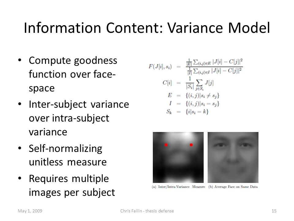 Information Content: Variance Model Compute goodness function over face- space Inter-subject variance over intra-subject variance Self-normalizing unitless measure Requires multiple images per subject May 1, 2009Chris Fallin - thesis defense15