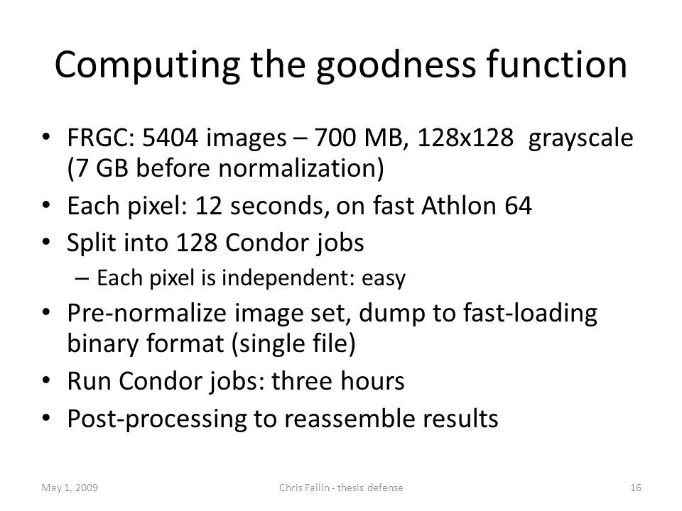 Computing the goodness function FRGC: 5404 images – 700 MB, 128x128 grayscale (7 GB before normalization) Each pixel: 12 seconds, on fast Athlon 64 Split into 128 Condor jobs – Each pixel is independent: easy Pre-normalize image set, dump to fast-loading binary format (single file) Run Condor jobs: three hours Post-processing to reassemble results May 1, 2009Chris Fallin - thesis defense16
