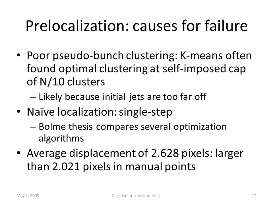 Prelocalization: causes for failure Poor pseudo-bunch clustering: K-means often found optimal clustering at self-imposed cap of N/10 clusters – Likely because initial jets are too far off Naïve localization: single-step – Bolme thesis compares several optimization algorithms Average displacement of pixels: larger than pixels in manual points May 1, Chris Fallin - thesis defense