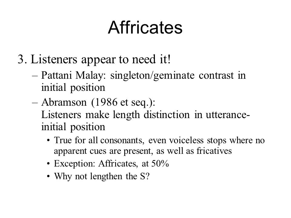 Affricates 3. Listeners appear to need it! –Pattani Malay: singleton/geminate contrast in initial position –Abramson (1986 et seq.): Listeners make le
