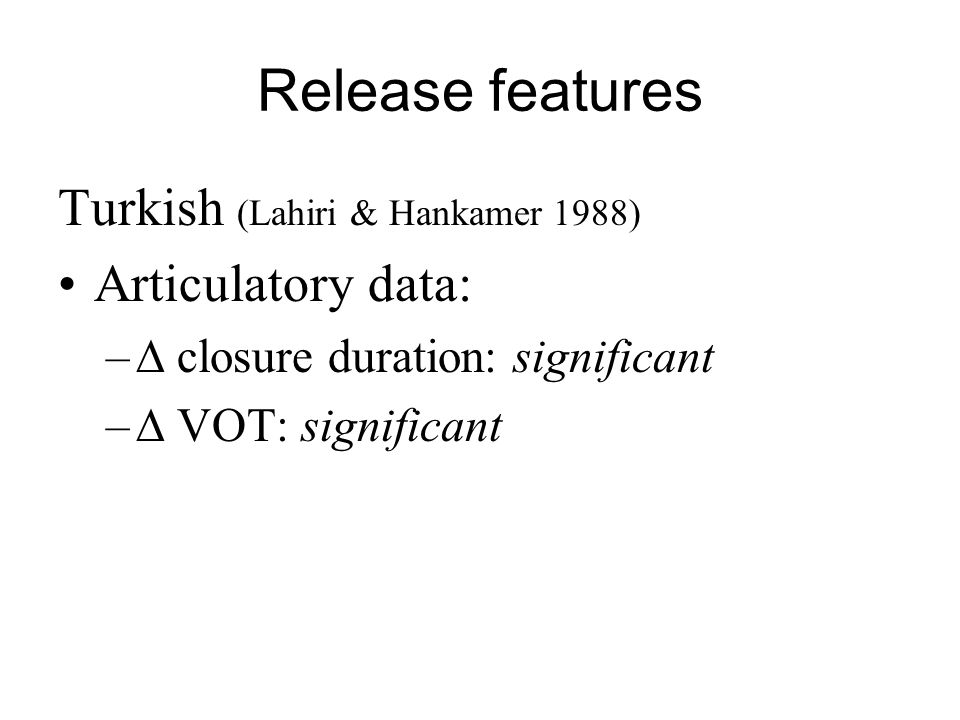 Release features Turkish (Lahiri & Hankamer 1988) Articulatory data: – closure duration: significant – VOT: significant