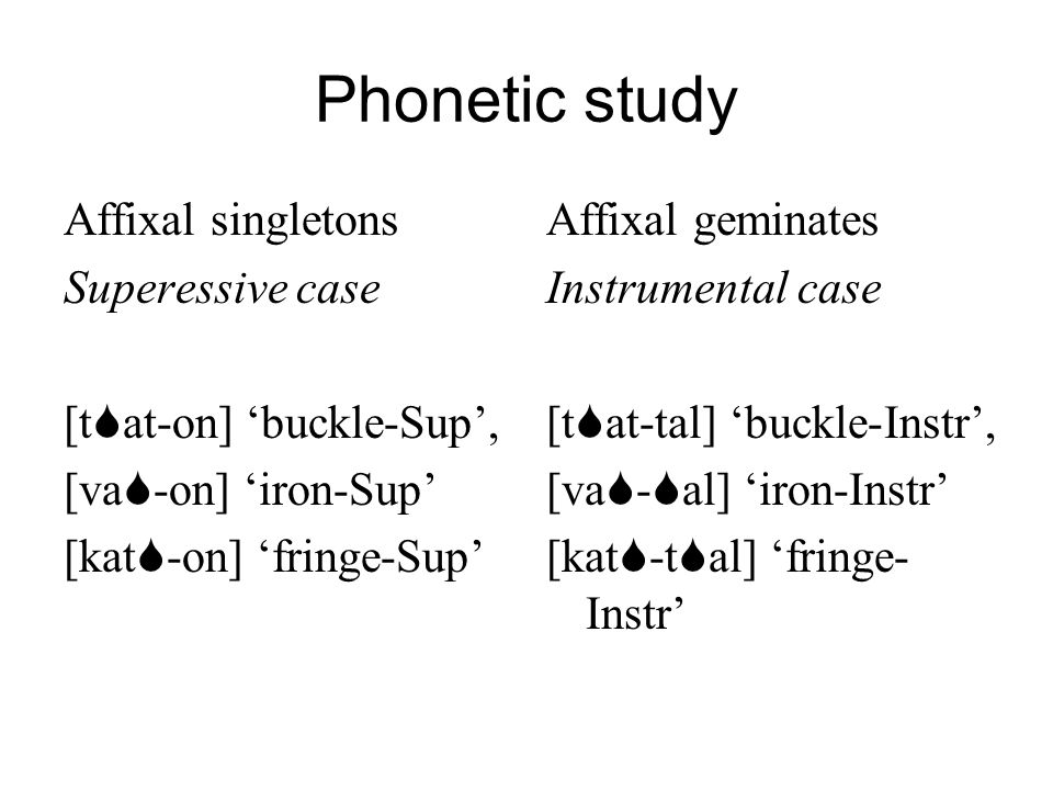 Phonetic study Affixal singletons Superessive case [t at-on] buckle-Sup, [va -on] iron-Sup [kat -on] fringe-Sup Affixal geminates Instrumental case [t