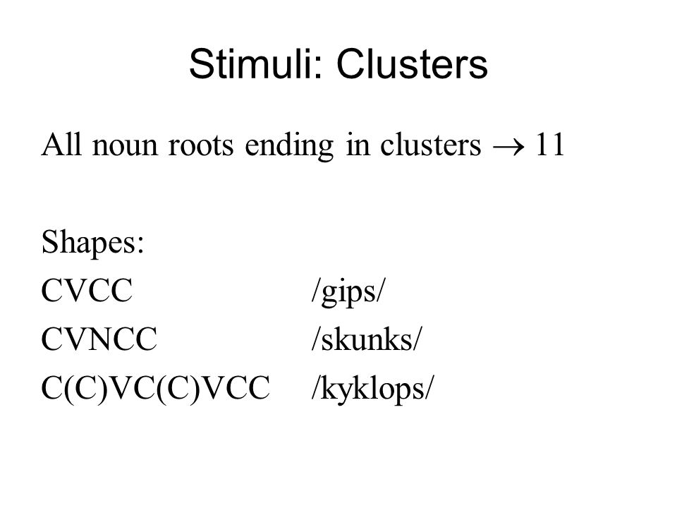 Stimuli: Clusters All noun roots ending in clusters 11 Shapes: CVCC/gips/ CVNCC/skunks/ C(C)VC(C)VCC/kyklops/
