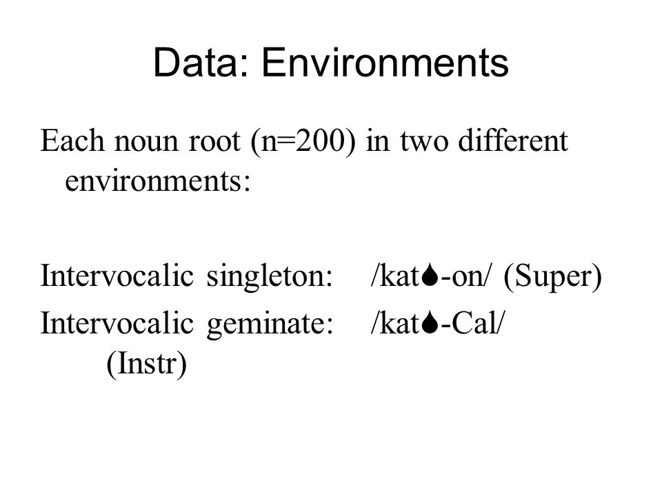 Data: Environments Each noun root (n=200) in two different environments: Intervocalic singleton:/kat -on/(Super) Intervocalic geminate:/kat -Cal/ (Ins