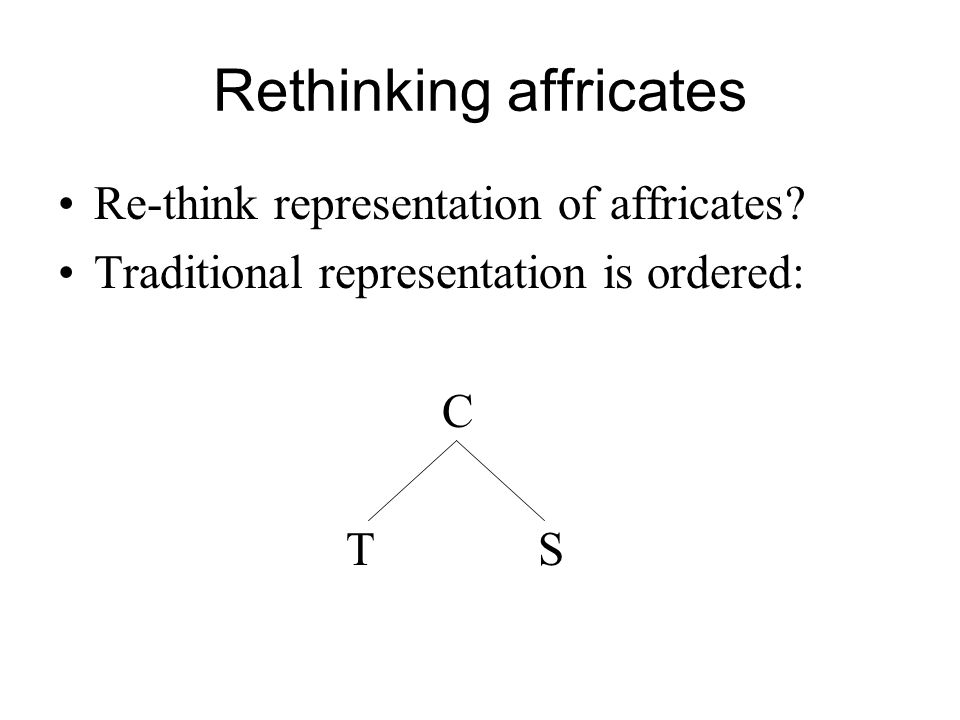 Rethinking affricates Re-think representation of affricates? Traditional representation is ordered: C TS