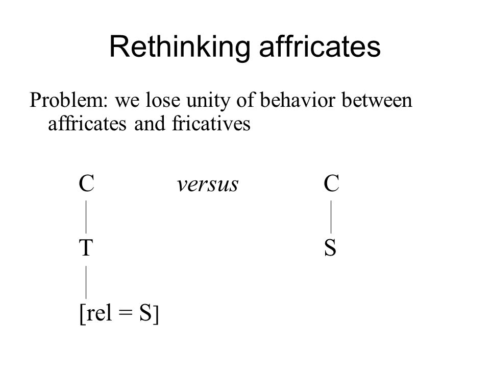 Rethinking affricates Problem: we lose unity of behavior between affricates and fricatives CversusC TS [rel = S ]