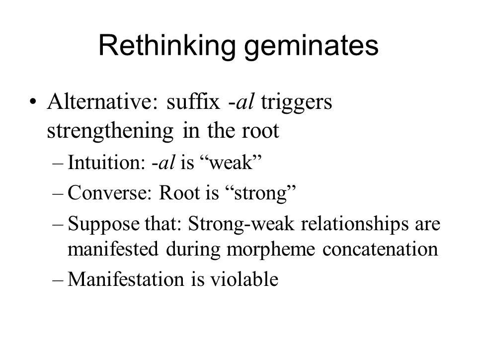 Rethinking geminates Alternative: suffix -al triggers strengthening in the root –Intuition: -al is weak –Converse: Root is strong –Suppose that: Stron