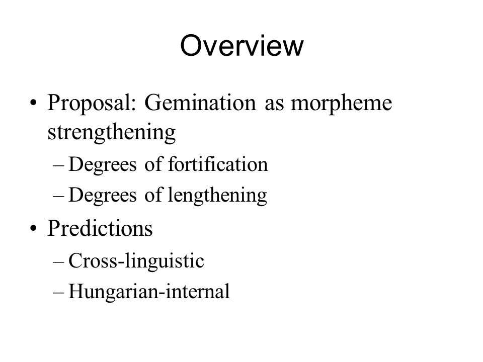 Overview Proposal: Gemination as morpheme strengthening –Degrees of fortification –Degrees of lengthening Predictions –Cross-linguistic –Hungarian-int