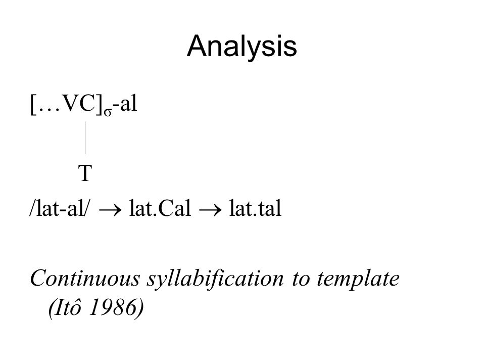 Analysis […VC] σ -al T /lat-al/ lat.Cal lat.tal Continuous syllabification to template (Itô 1986)