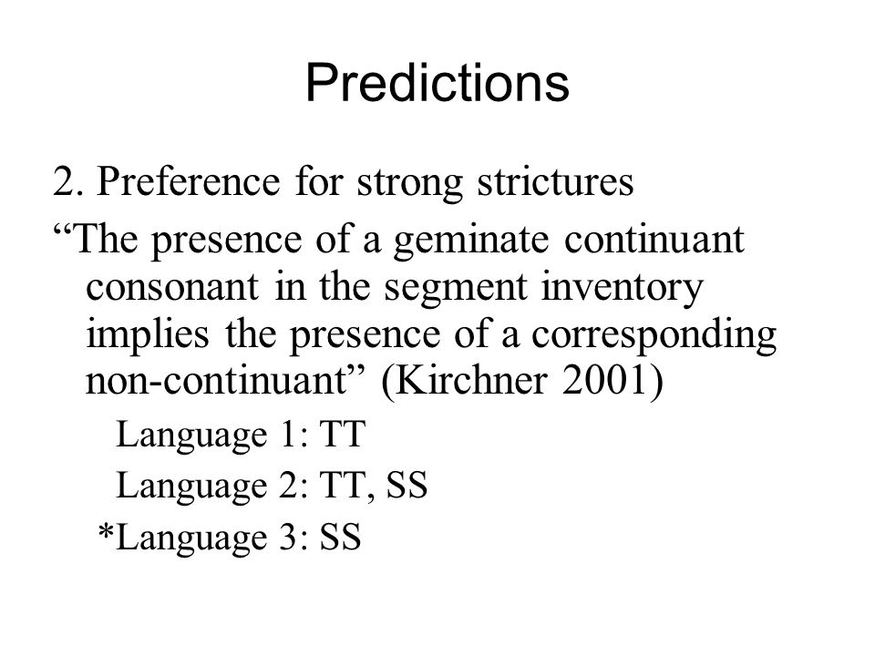 Predictions 2. Preference for strong strictures The presence of a geminate continuant consonant in the segment inventory implies the presence of a cor