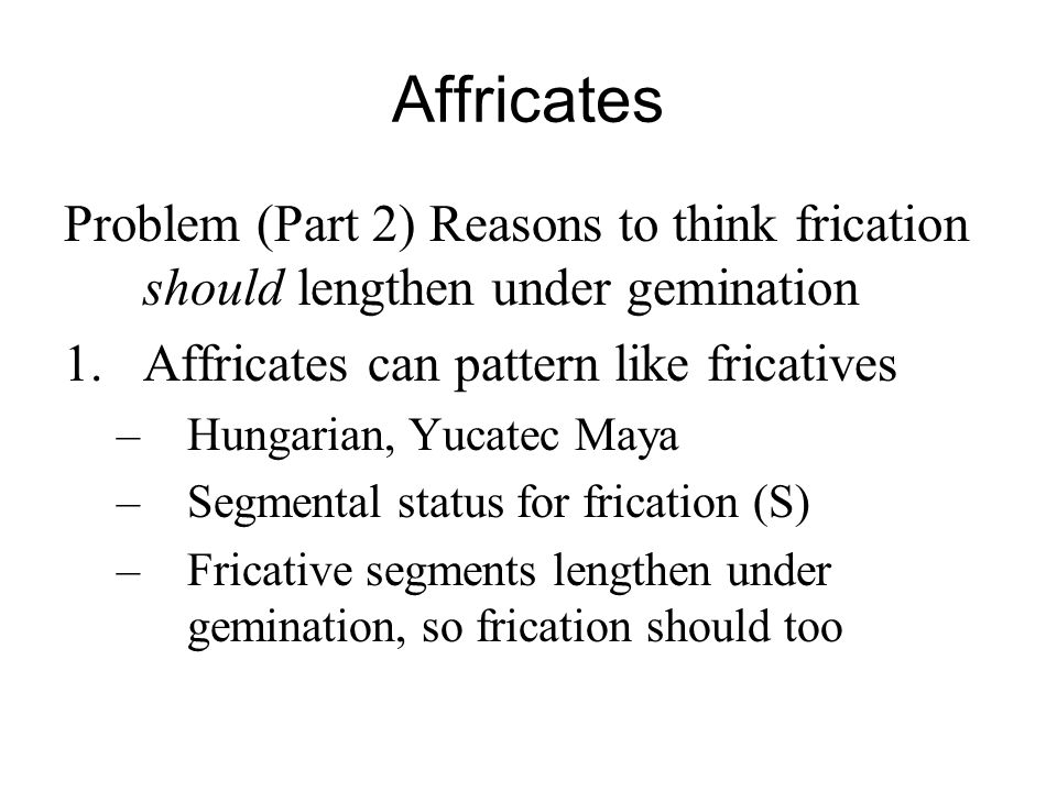 Affricates Problem (Part 2) Reasons to think frication should lengthen under gemination 1.Affricates can pattern like fricatives –Hungarian, Yucatec M