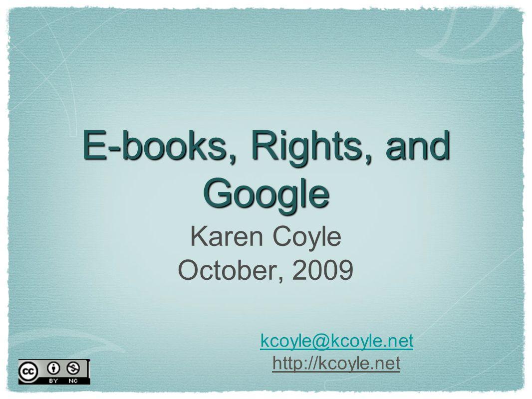 E-books, Rights, and Google Karen Coyle October, 2009 kcoyle@kcoyle.net http://kcoyle.net