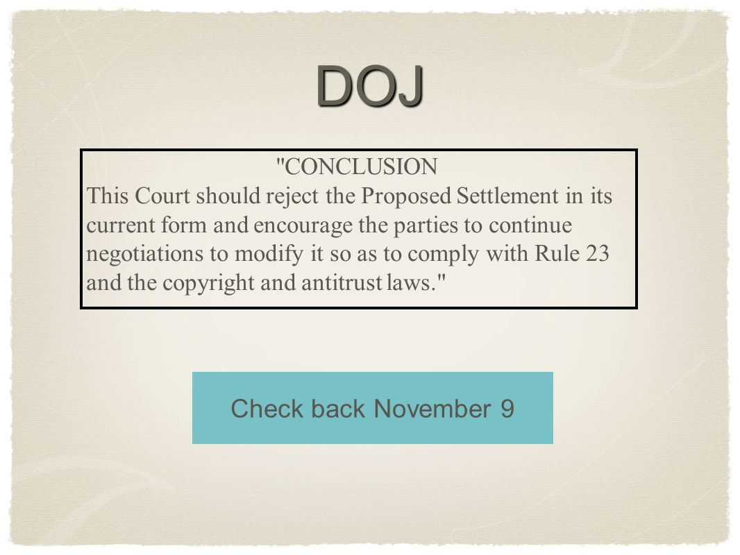 CONCLUSION This Court should reject the Proposed Settlement in its current form and encourage the parties to continue negotiations to modify it so as to comply with Rule 23 and the copyright and antitrust laws. DOJ Check back November 9