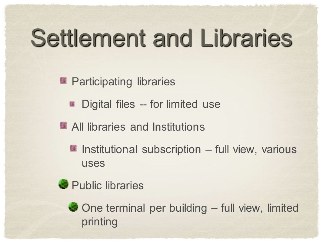 Settlement and Libraries Participating libraries Digital files -- for limited use All libraries and Institutions Institutional subscription – full view, various uses Public libraries One terminal per building – full view, limited printing