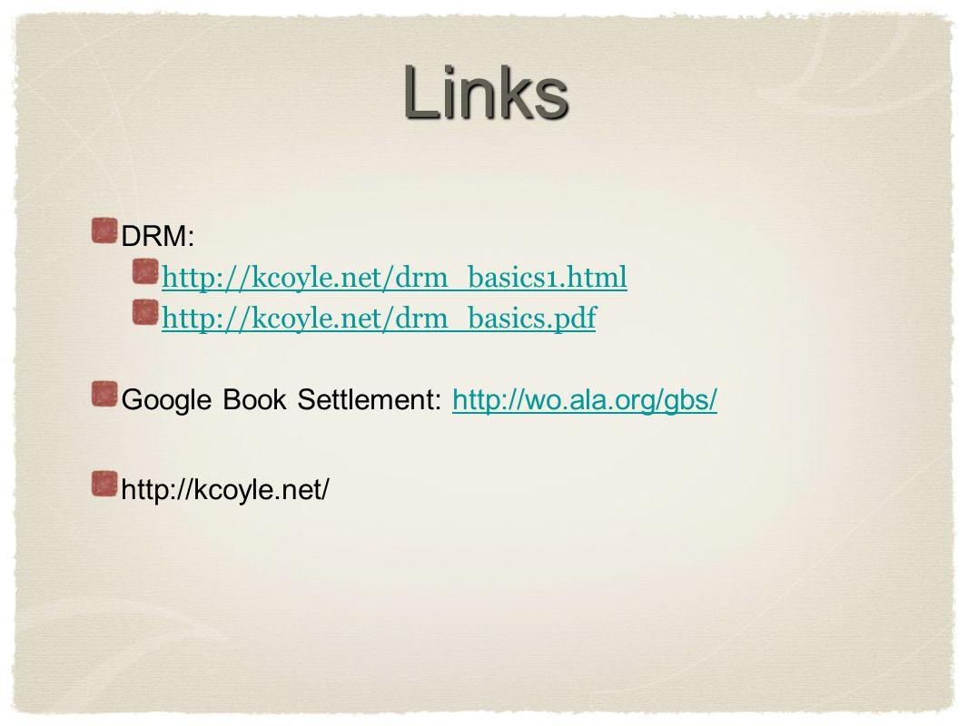 Links DRM: http://kcoyle.net/drm_basics1.html http://kcoyle.net/drm_basics.pdf Google Book Settlement: http://wo.ala.org/gbs/http://wo.ala.org/gbs/ http://kcoyle.net/