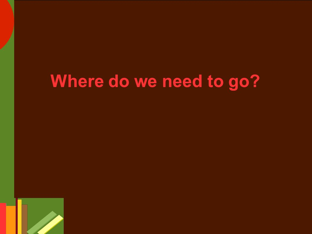 Where do we need to go