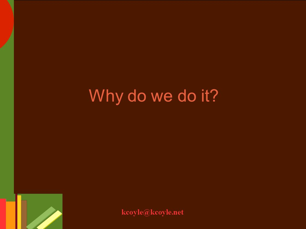 kcoyle@kcoyle.net Why do we do it