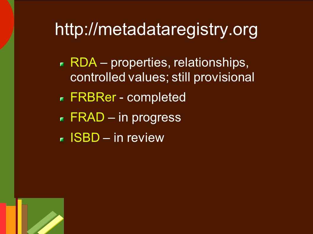 http://metadataregistry.org RDA – properties, relationships, controlled values; still provisional FRBRer - completed FRAD – in progress ISBD – in review