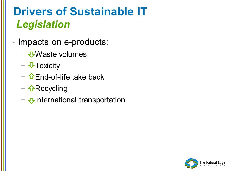 Drivers of Sustainable IT Legislation Impacts on e-products: Waste volumes Toxicity End-of-life take back Recycling International transportation