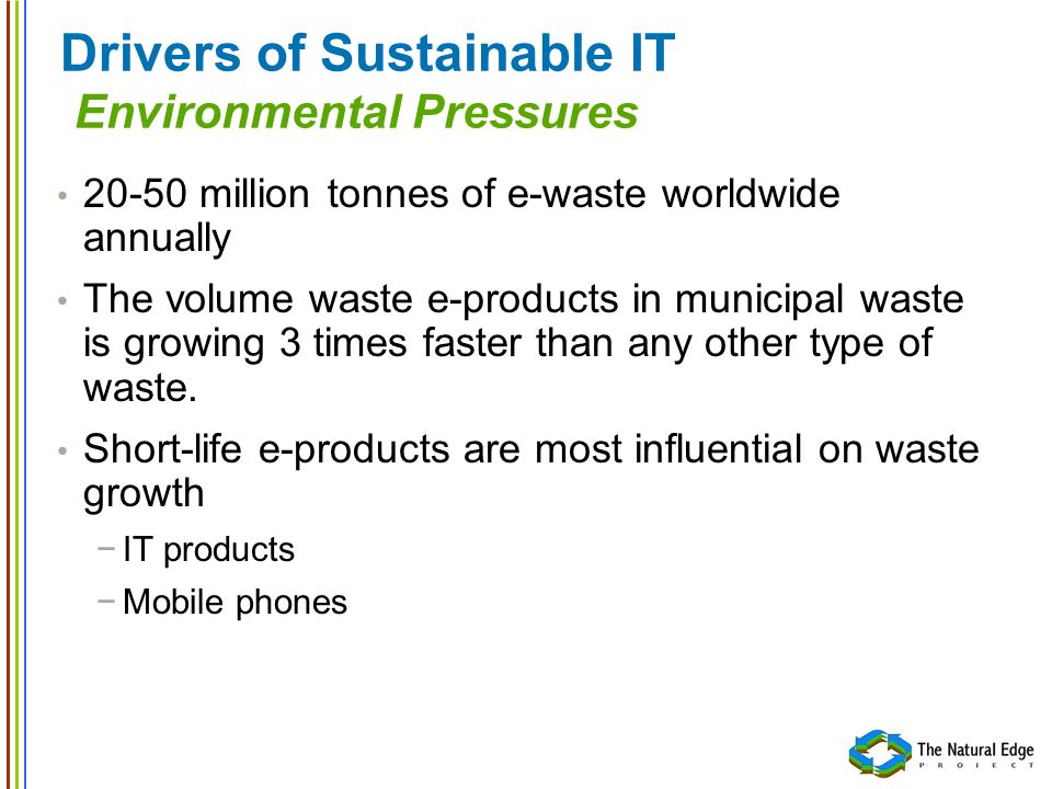 Drivers of Sustainable IT Environmental Pressures 20-50 million tonnes of e-waste worldwide annually The volume waste e-products in municipal waste is