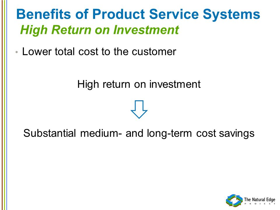 Benefits of Product Service Systems High Return on Investment Lower total cost to the customer High return on investment Substantial medium- and long-