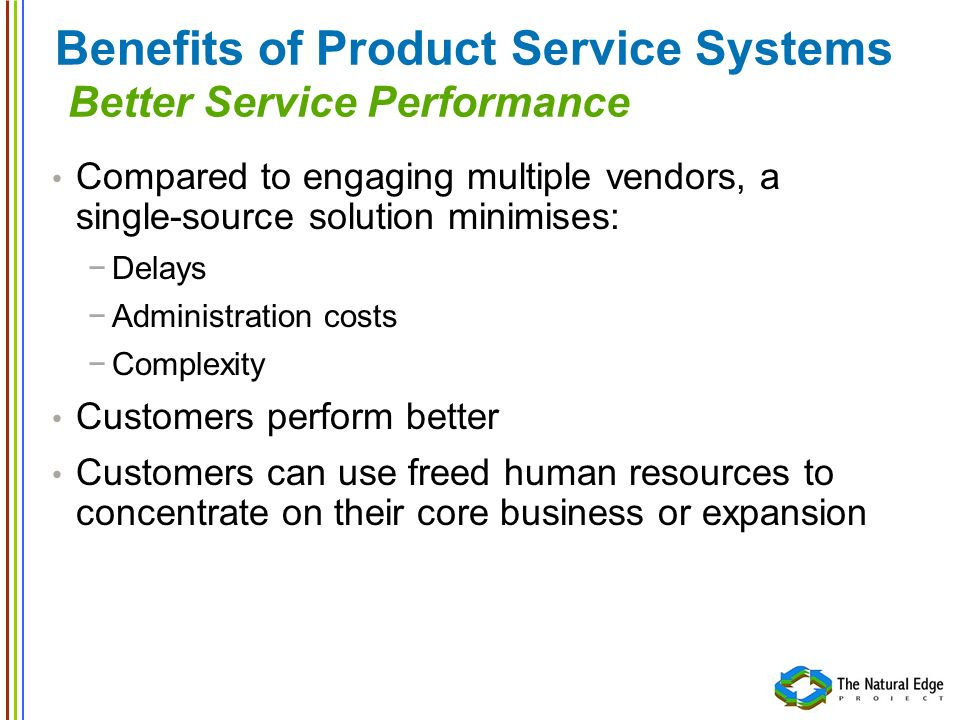 Benefits of Product Service Systems Better Service Performance Compared to engaging multiple vendors, a single-source solution minimises: Delays Admin