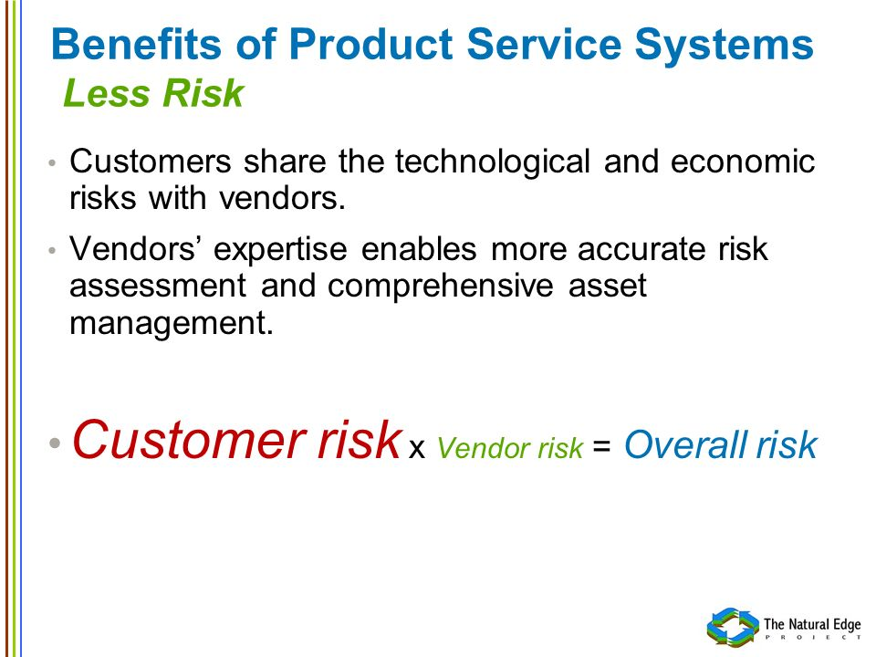 Benefits of Product Service Systems Less Risk Customers share the technological and economic risks with vendors. Vendors expertise enables more accura