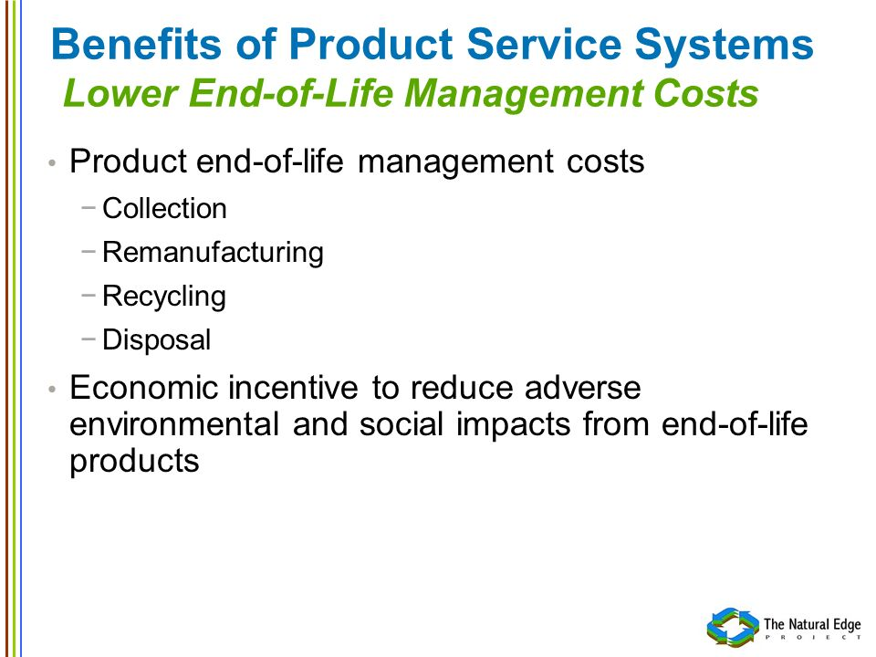 Benefits of Product Service Systems Lower End-of-Life Management Costs Product end-of-life management costs Collection Remanufacturing Recycling Dispo