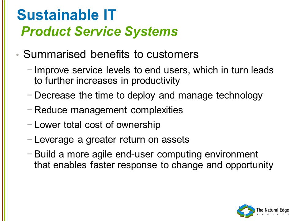 Sustainable IT Product Service Systems Summarised benefits to customers Improve service levels to end users, which in turn leads to further increases