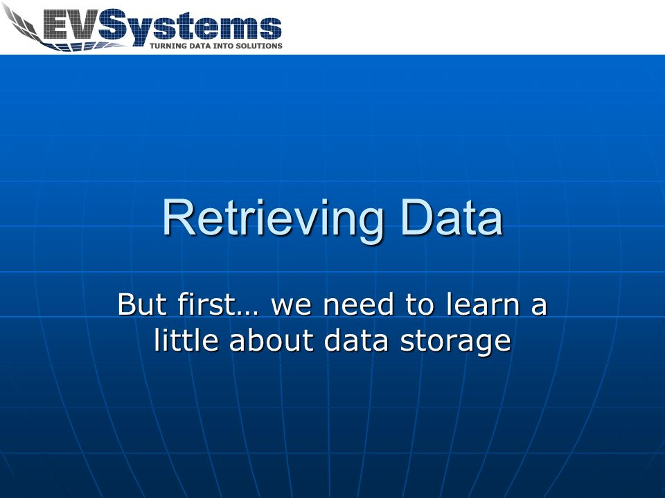 Retrieving Data But first… we need to learn a little about data storage