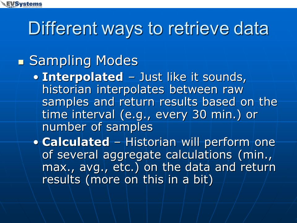 Different ways to retrieve data Sampling Modes Sampling Modes Interpolated – Just like it sounds, historian interpolates between raw samples and retur