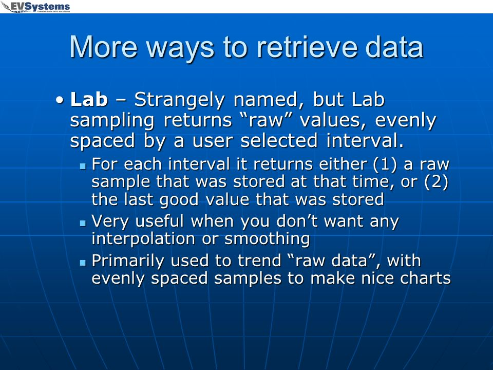 More ways to retrieve data Lab – Strangely named, but Lab sampling returns raw values, evenly spaced by a user selected interval.Lab – Strangely named