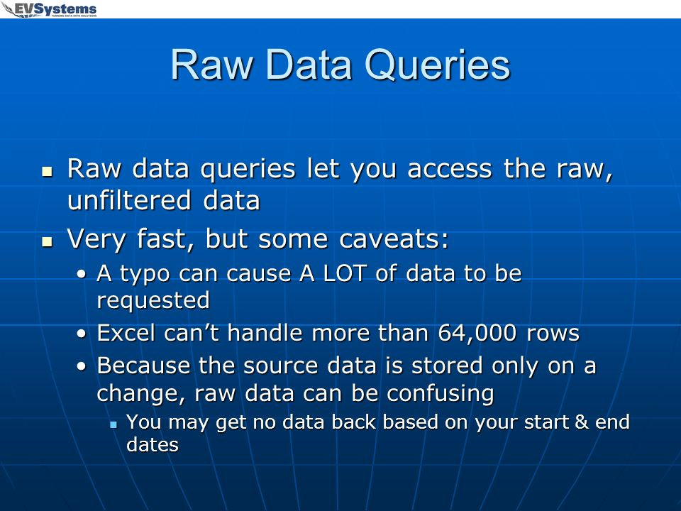 Raw Data Queries Raw data queries let you access the raw, unfiltered data Raw data queries let you access the raw, unfiltered data Very fast, but some