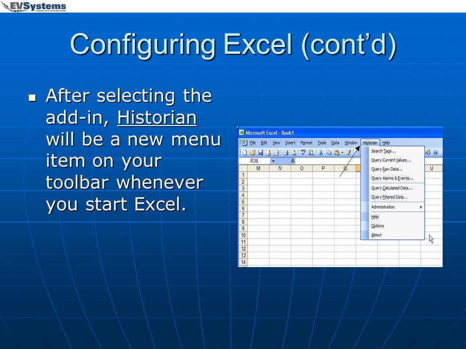 Configuring Excel (contd) After selecting the add-in, Historian will be a new menu item on your toolbar whenever you start Excel. After selecting the