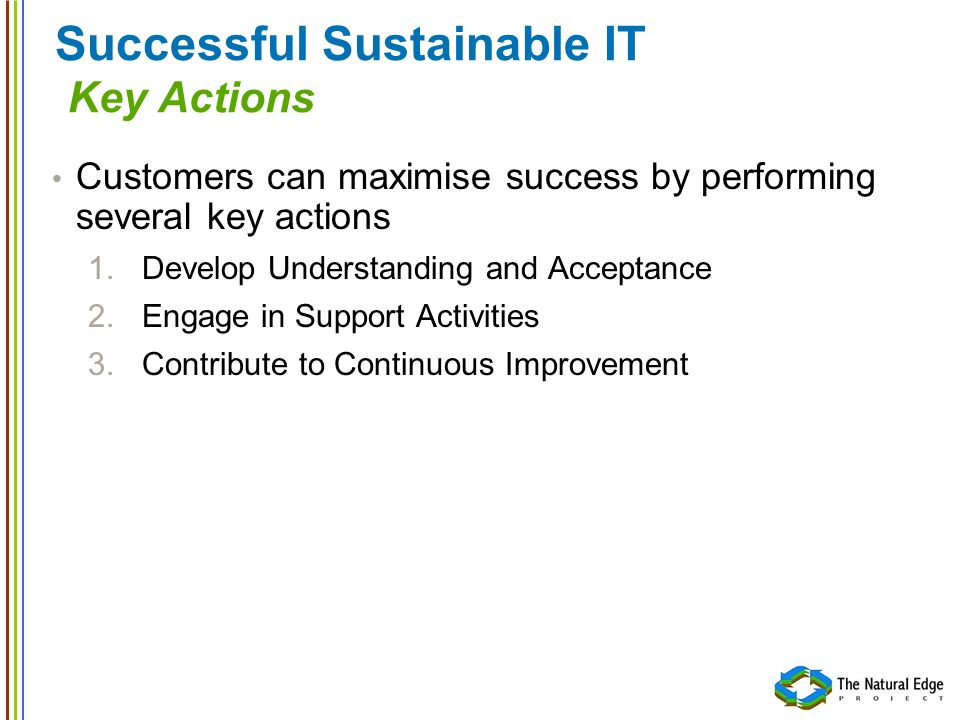 Successful Sustainable IT Key Actions Customers can maximise success by performing several key actions 1.Develop Understanding and Acceptance 2.Engage in Support Activities 3.Contribute to Continuous Improvement