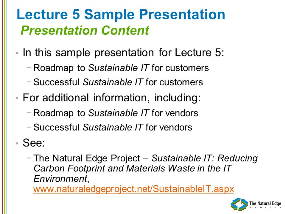 Lecture 5 Sample Presentation Presentation Content In this sample presentation for Lecture 5: Roadmap to Sustainable IT for customers Successful Sustainable IT for customers For additional information, including: Roadmap to Sustainable IT for vendors Successful Sustainable IT for vendors See: The Natural Edge Project – Sustainable IT: Reducing Carbon Footprint and Materials Waste in the IT Environment, www.naturaledgeproject.net/SustainableIT.aspx www.naturaledgeproject.net/SustainableIT.aspx