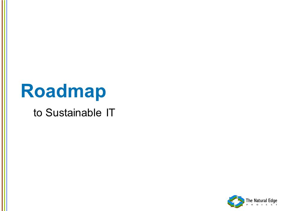Roadmap to Sustainable IT Key Activities Success relies largely on three key activities 1.Establishing an appropriate internal culture 2.Developing IT Asset Management and IT Asset Replacement Strategy 3.Addressing data centre and business continuity considerations These activities streamline the transition Planning Minimising uncertainties.
