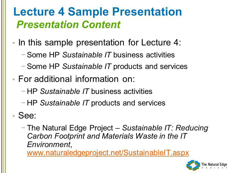 Lecture 4 Sample Presentation Presentation Content In this sample presentation for Lecture 4: Some HP Sustainable IT business activities Some HP Sustainable IT products and services For additional information on: HP Sustainable IT business activities HP Sustainable IT products and services See: The Natural Edge Project – Sustainable IT: Reducing Carbon Footprint and Materials Waste in the IT Environment, www.naturaledgeproject.net/SustainableIT.aspx www.naturaledgeproject.net/SustainableIT.aspx