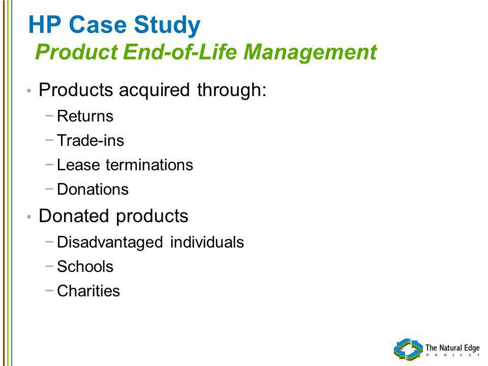 HP Case Study Product End-of-Life Management Products acquired through: Returns Trade-ins Lease terminations Donations Donated products Disadvantaged