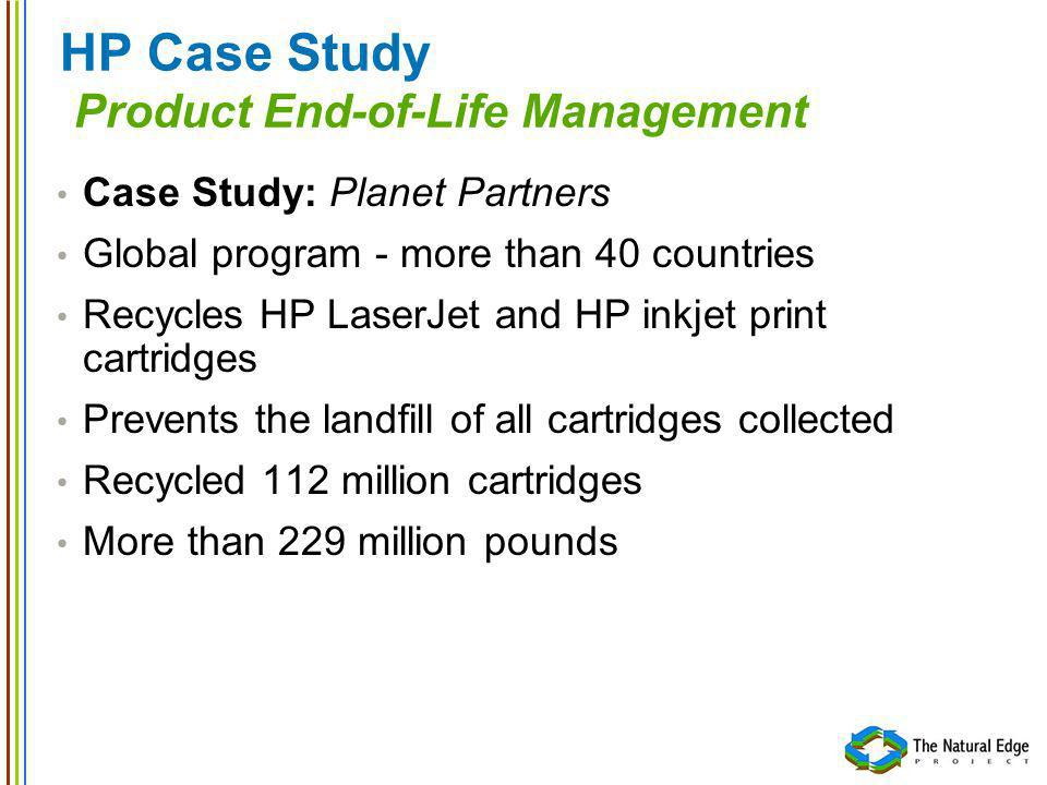 HP Case Study Product End-of-Life Management Case Study: Planet Partners Global program - more than 40 countries Recycles HP LaserJet and HP inkjet pr