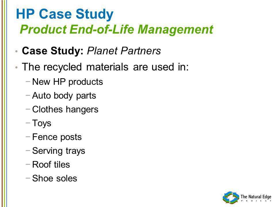 HP Case Study Product End-of-Life Management Case Study: Planet Partners The recycled materials are used in: New HP products Auto body parts Clothes hangers Toys Fence posts Serving trays Roof tiles Shoe soles