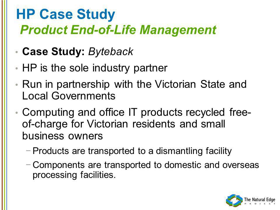HP Case Study Product End-of-Life Management Case Study: Byteback HP is the sole industry partner Run in partnership with the Victorian State and Local Governments Computing and office IT products recycled free- of-charge for Victorian residents and small business owners Products are transported to a dismantling facility Components are transported to domestic and overseas processing facilities.