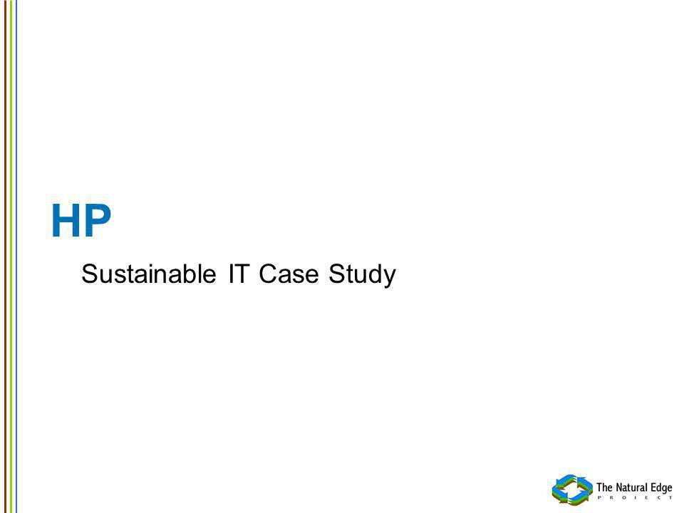 HP Case Study Sustainable IT HP has matured offerings for Sustainable IT Product service systems: End-User Workplace Solutions offering Established product end-of-life services Sustainable IT products: Equipment and packaging are designed under the Design for Environment program Products and packaging are designed for reuse and recycling