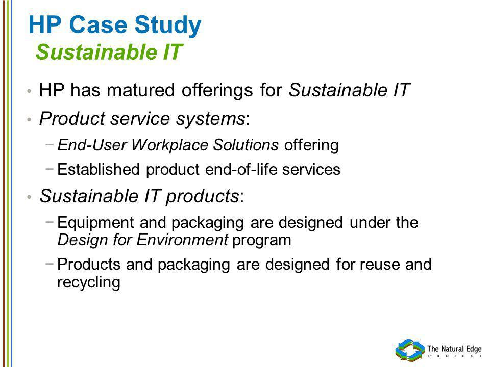 HP Case Study Sustainable IT HP has matured offerings for Sustainable IT Product service systems: End-User Workplace Solutions offering Established pr